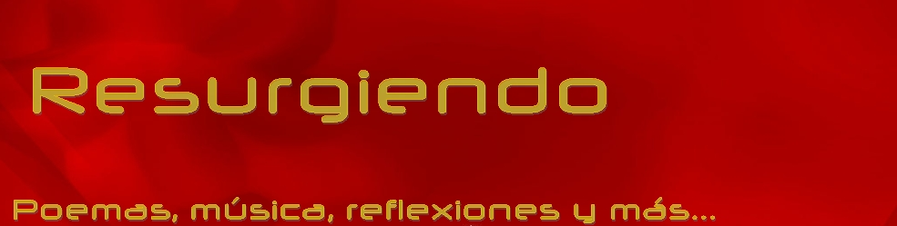 Resurgiendo - Poemas, musica, actualidad